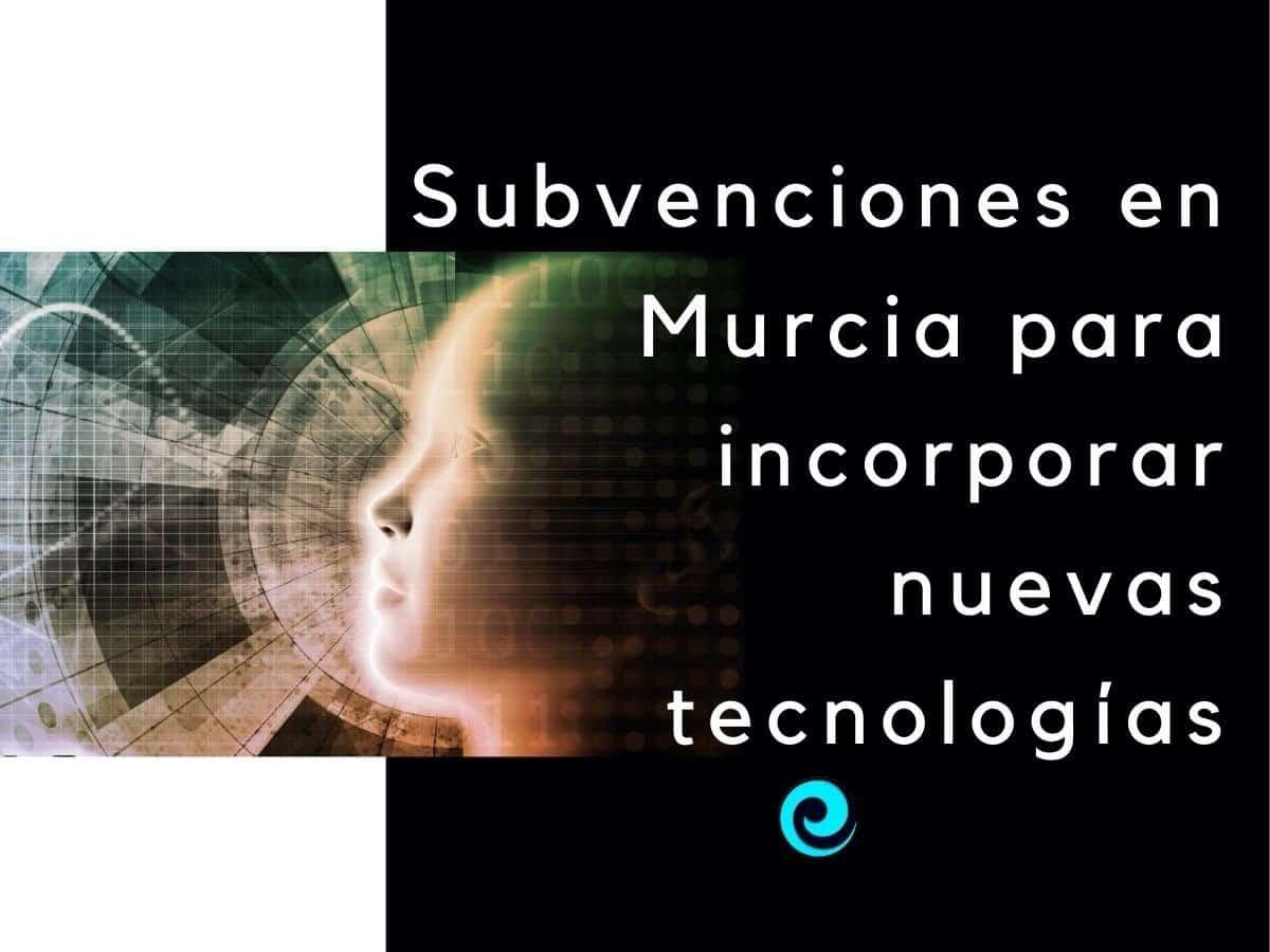 Subvenciones en Murcia para incorporar nuevas tecnologías para PYMES y autónomos